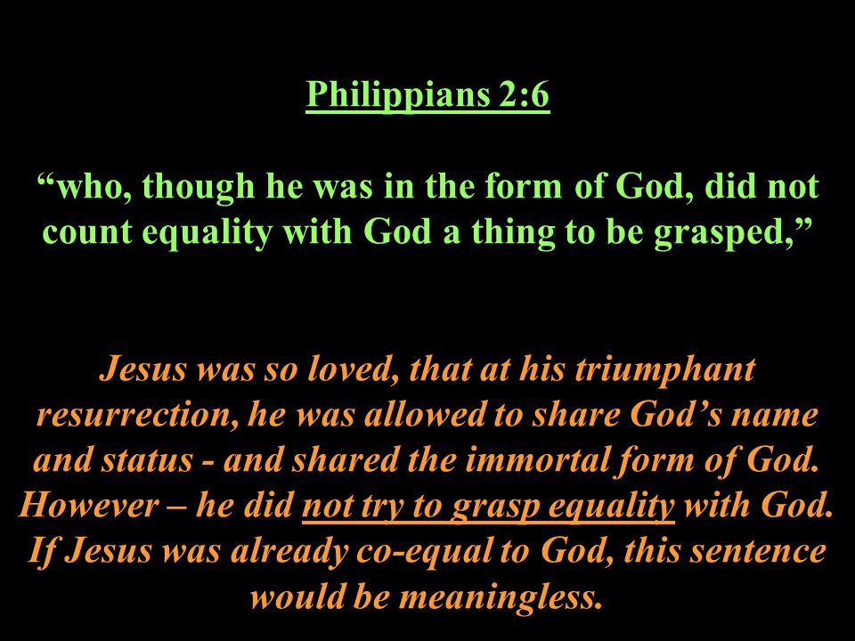 Philippians 2:6 who, though he was in the form of God, did not count equality with God a thing to be grasped, Jesus was so loved, that at his triumphant resurrection, he was allowed to share God's name and status - and shared the immortal form of God.