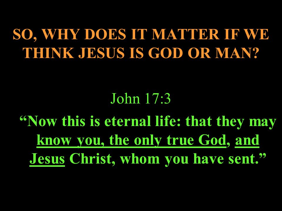 SO, WHY DOES IT MATTER IF WE THINK JESUS IS GOD OR MAN