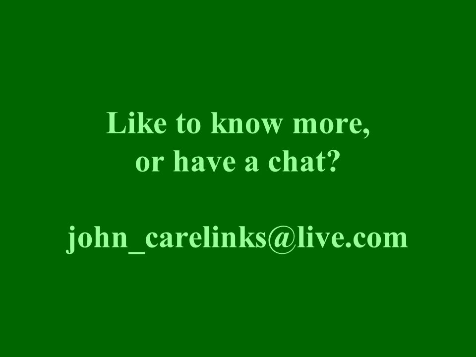 Like to know more, or have a chat john_carelinks@live.com