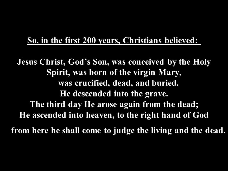 So, in the first 200 years, Christians believed: Jesus Christ, God's Son, was conceived by the Holy Spirit, was born of the virgin Mary, was crucified, dead, and buried.