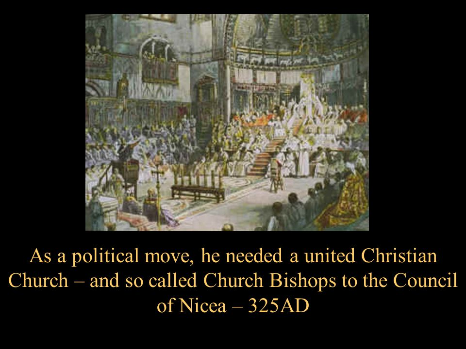 As a political move, he needed a united Christian Church – and so called Church Bishops to the Council of Nicea – 325AD