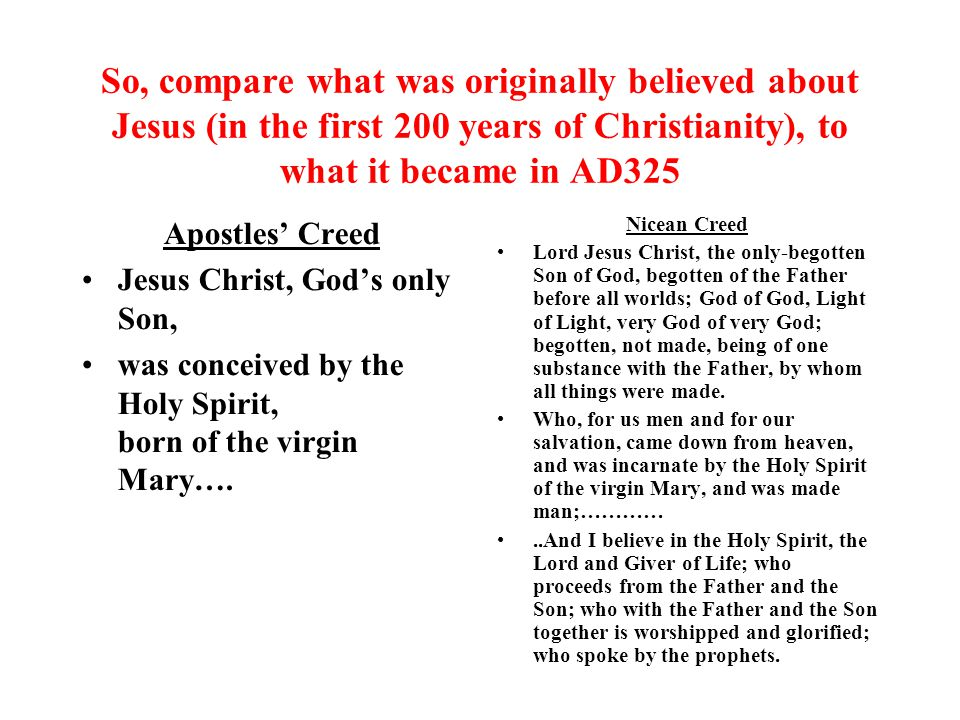 So, compare what was originally believed about Jesus (in the first 200 years of Christianity), to what it became in AD325
