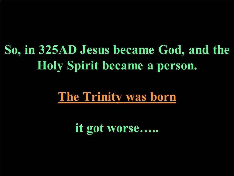 So, in 325AD Jesus became God, and the Holy Spirit became a person