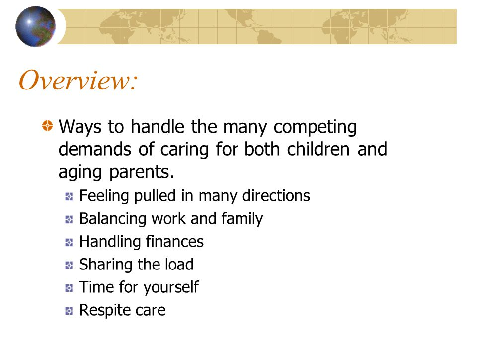 Overview: Ways to handle the many competing demands of caring for both children and aging parents. Feeling pulled in many directions.