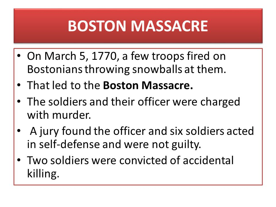BOSTON MASSACRE On March 5, 1770, a few troops fired on Bostonians throwing snowballs at them. That led to the Boston Massacre.