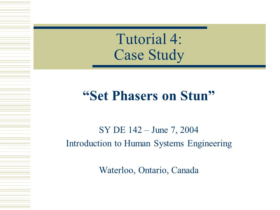 Tutorial 4: Case Study Set Phasers on Stun SY DE 142 – June 7, 2004