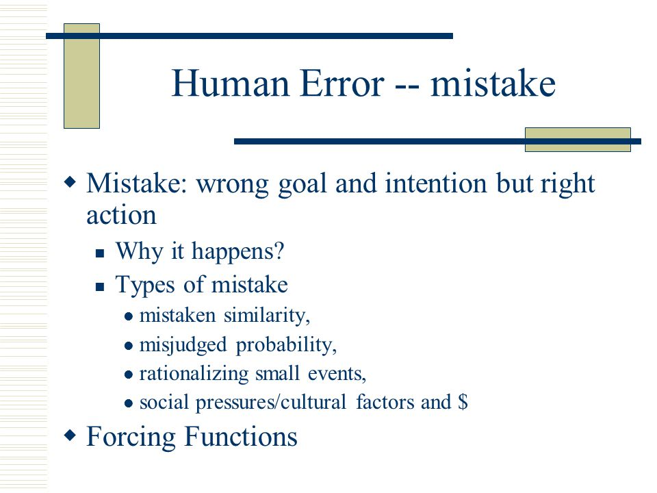 Human Error -- mistake Mistake: wrong goal and intention but right action. Why it happens Types of mistake.
