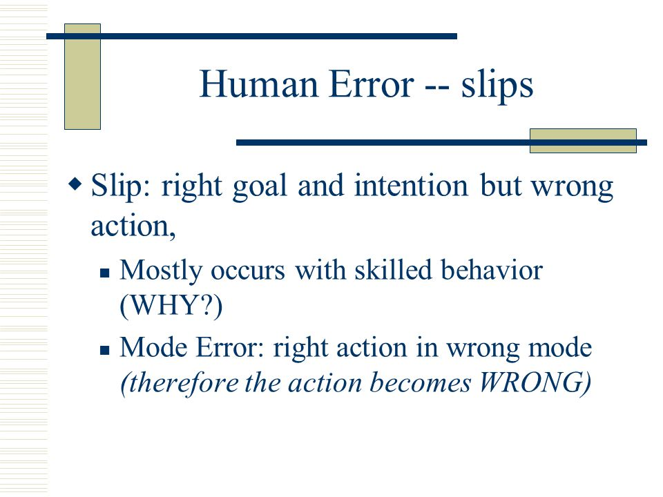 Human Error -- slips Slip: right goal and intention but wrong action,