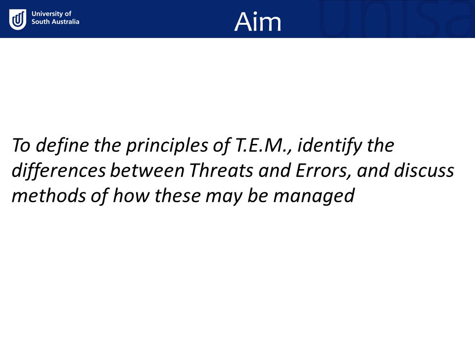 Aim To define the principles of T.E.M., identify the differences between Threats and Errors, and discuss methods of how these may be managed.