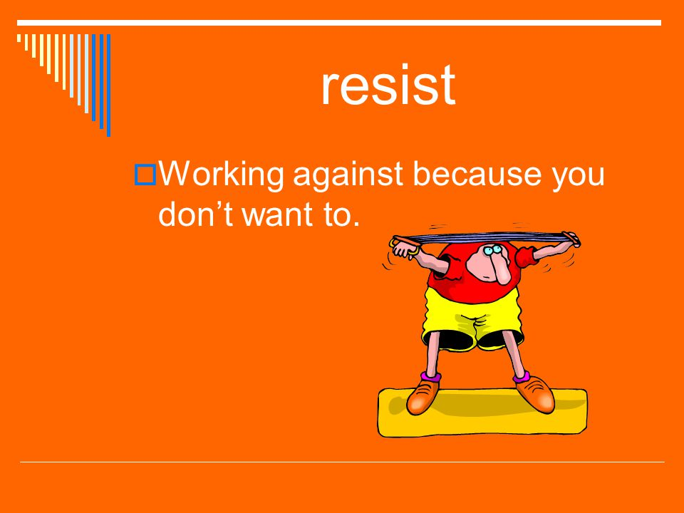 resist Working against because you don't want to.