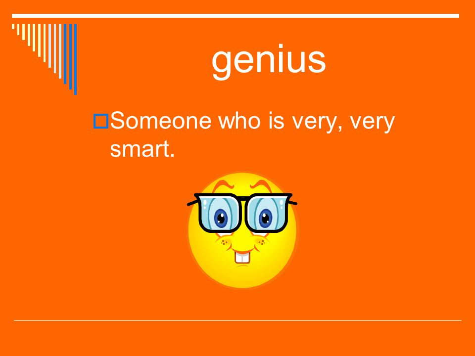 genius Someone who is very, very smart.