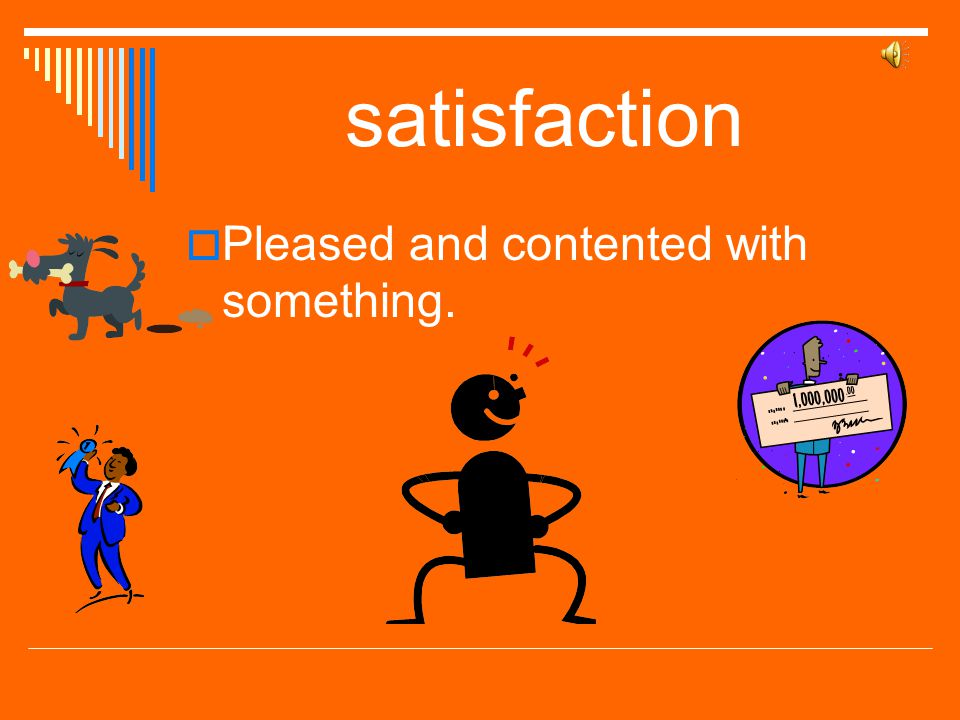 satisfaction Pleased and contented with something.