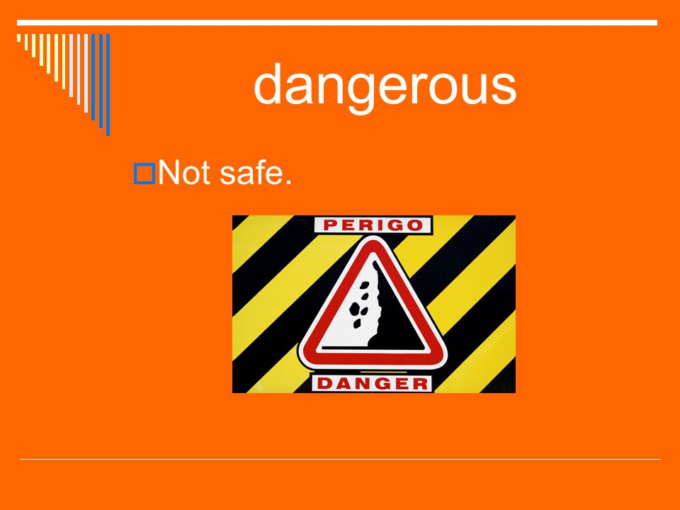 dangerous Not safe.