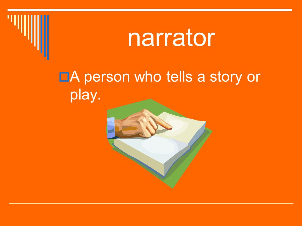 narrator A person who tells a story or play.