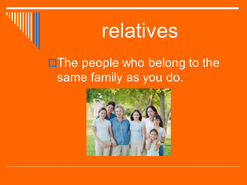 relatives The people who belong to the same family as you do.
