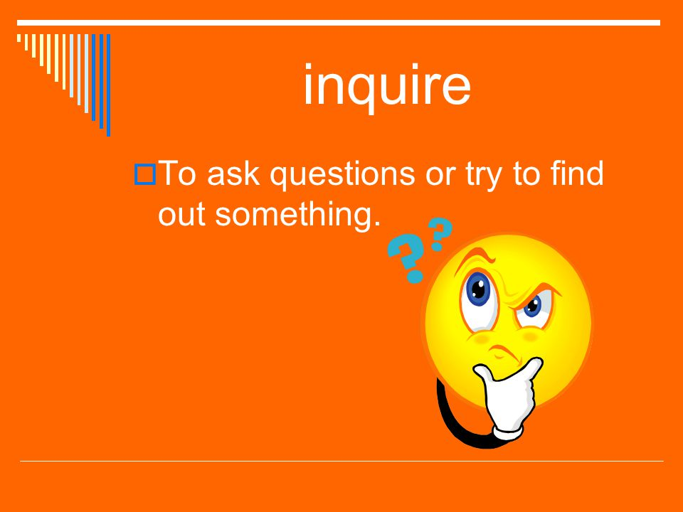 inquire To ask questions or try to find out something.