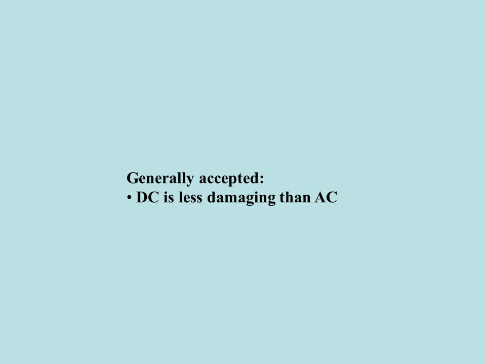 Generally accepted: • DC is less damaging than AC