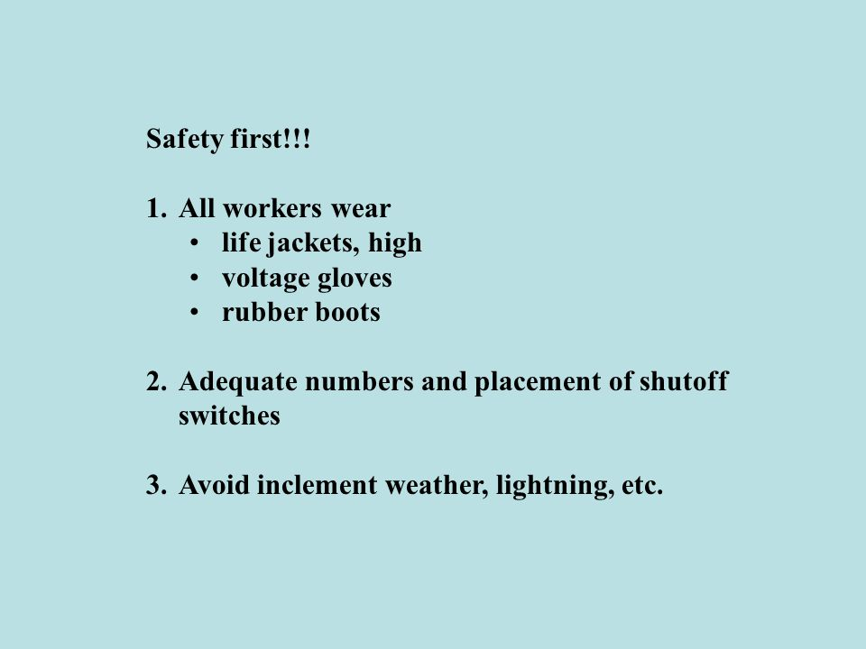 Safety first!!! All workers wear. life jackets, high. voltage gloves. rubber boots. Adequate numbers and placement of shutoff switches.