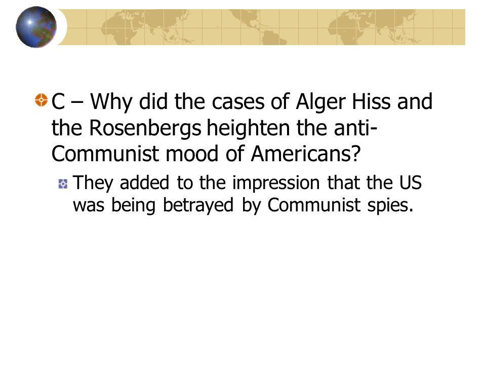 C – Why did the cases of Alger Hiss and the Rosenbergs heighten the anti-Communist mood of Americans