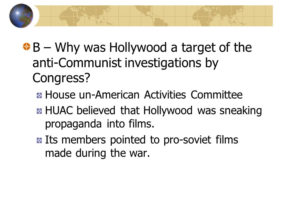 B – Why was Hollywood a target of the anti-Communist investigations by Congress