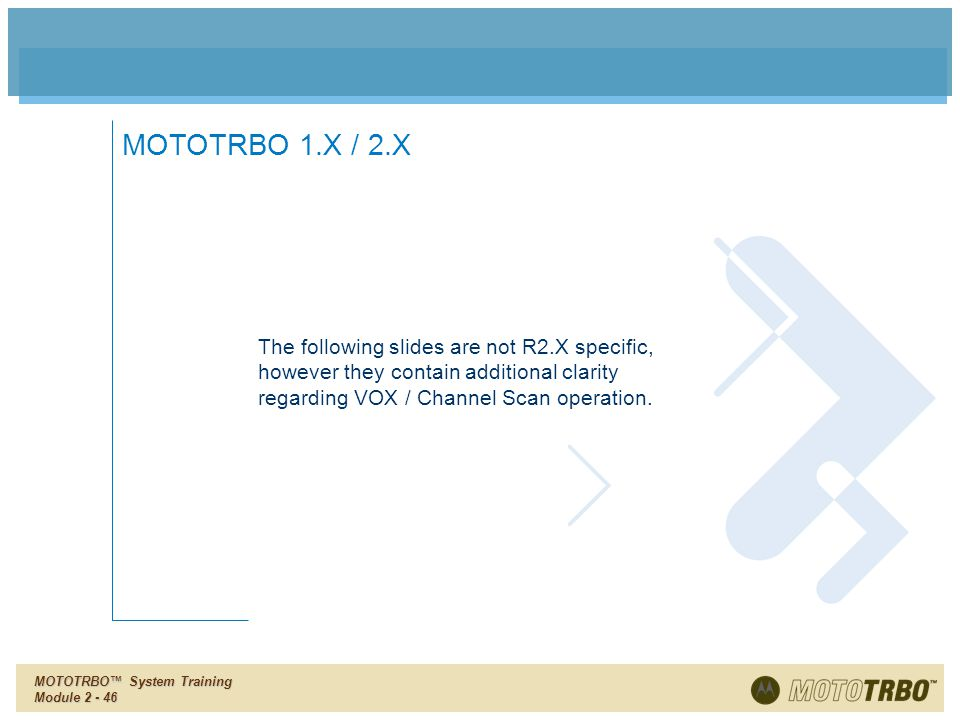 MOTOTRBO 1.X / 2.X The following slides are not R2.X specific, however they contain additional clarity regarding VOX / Channel Scan operation.