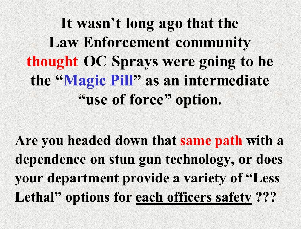 It wasn't long ago that the Law Enforcement community thought OC Sprays were going to be the Magic Pill as an intermediate use of force option.