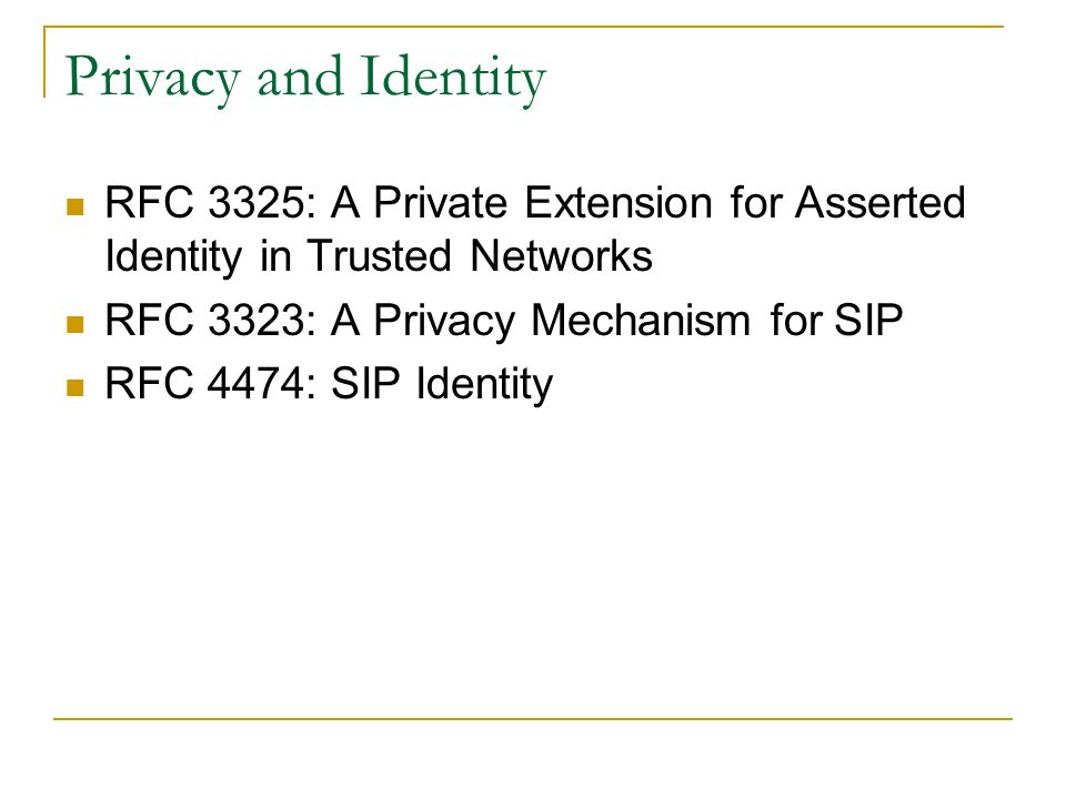 Privacy and Identity RFC 3325: A Private Extension for Asserted Identity in Trusted Networks. RFC 3323: A Privacy Mechanism for SIP.