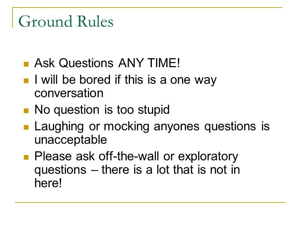 Ground Rules Ask Questions ANY TIME!