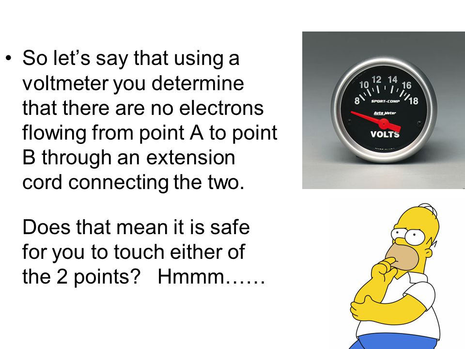 So let's say that using a voltmeter you determine that there are no electrons flowing from point A to point B through an extension cord connecting the two.