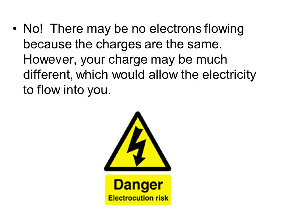 No. There may be no electrons flowing because the charges are the same