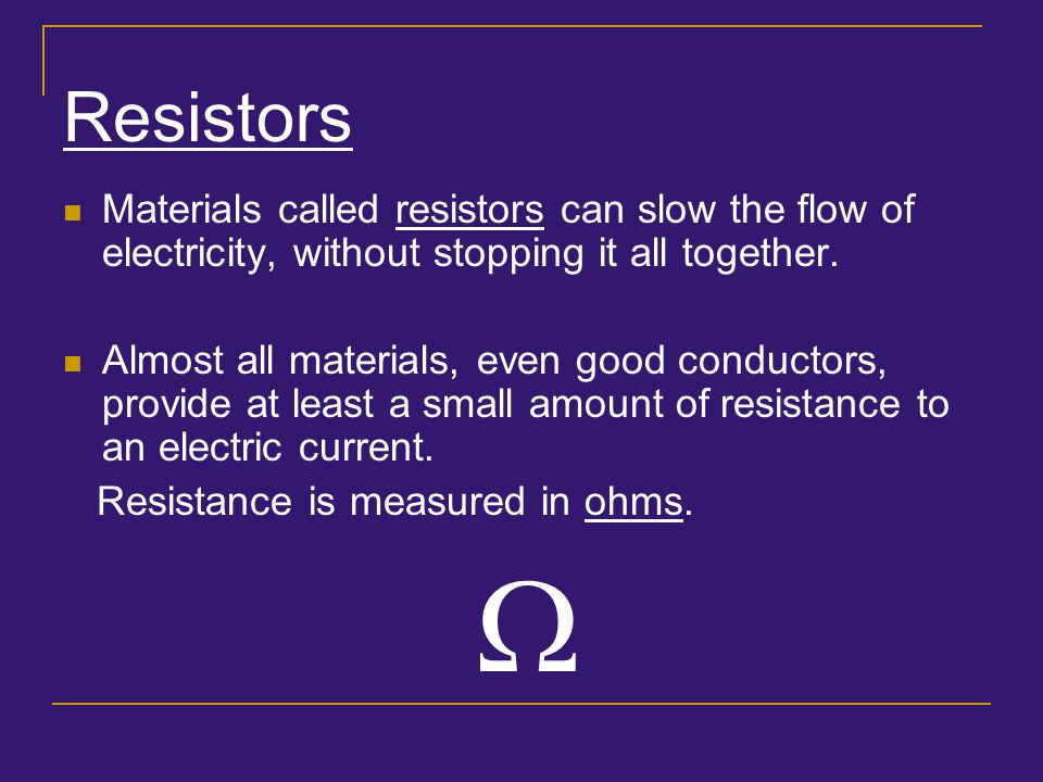 Resistors Materials called resistors can slow the flow of electricity, without stopping it all together.