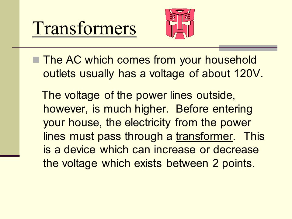Transformers The AC which comes from your household outlets usually has a voltage of about 120V.