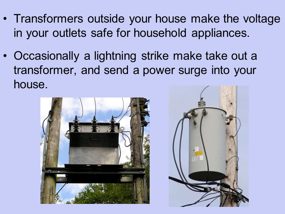 Transformers outside your house make the voltage in your outlets safe for household appliances.