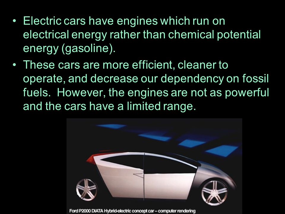 Electric cars have engines which run on electrical energy rather than chemical potential energy (gasoline).