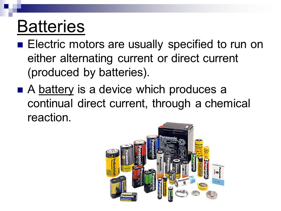 Batteries Electric motors are usually specified to run on either alternating current or direct current (produced by batteries).