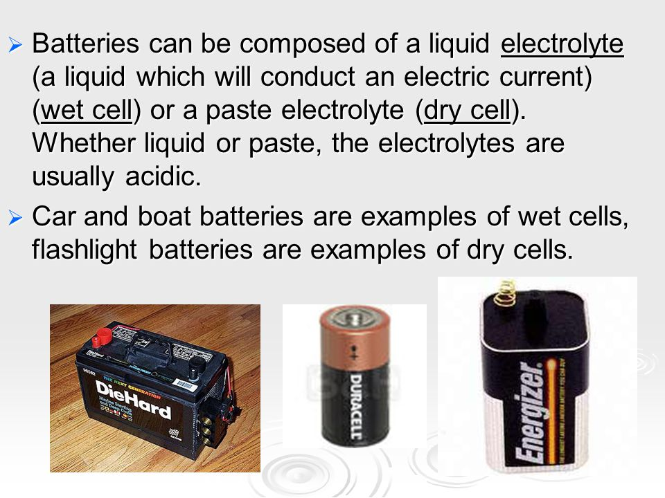 Batteries can be composed of a liquid electrolyte (a liquid which will conduct an electric current) (wet cell) or a paste electrolyte (dry cell). Whether liquid or paste, the electrolytes are usually acidic.