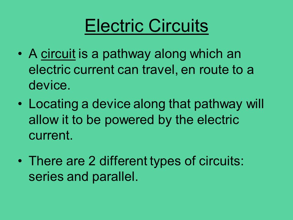 Electric Circuits A circuit is a pathway along which an electric current can travel, en route to a device.