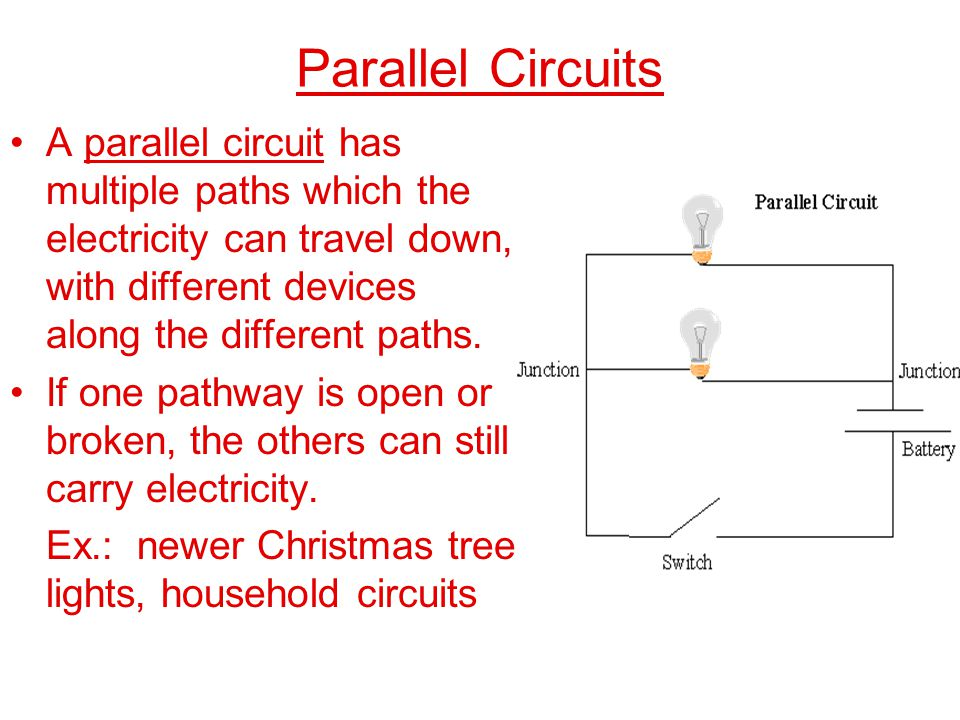 Parallel Circuits A parallel circuit has multiple paths which the electricity can travel down, with different devices along the different paths.