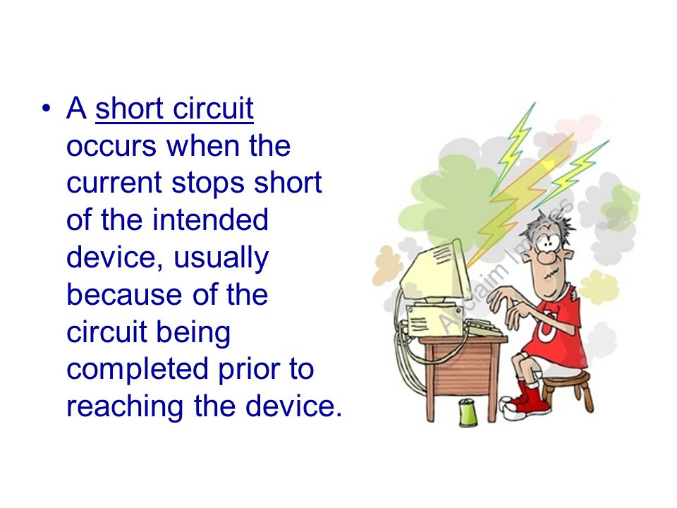 A short circuit occurs when the current stops short of the intended device, usually because of the circuit being completed prior to reaching the device.
