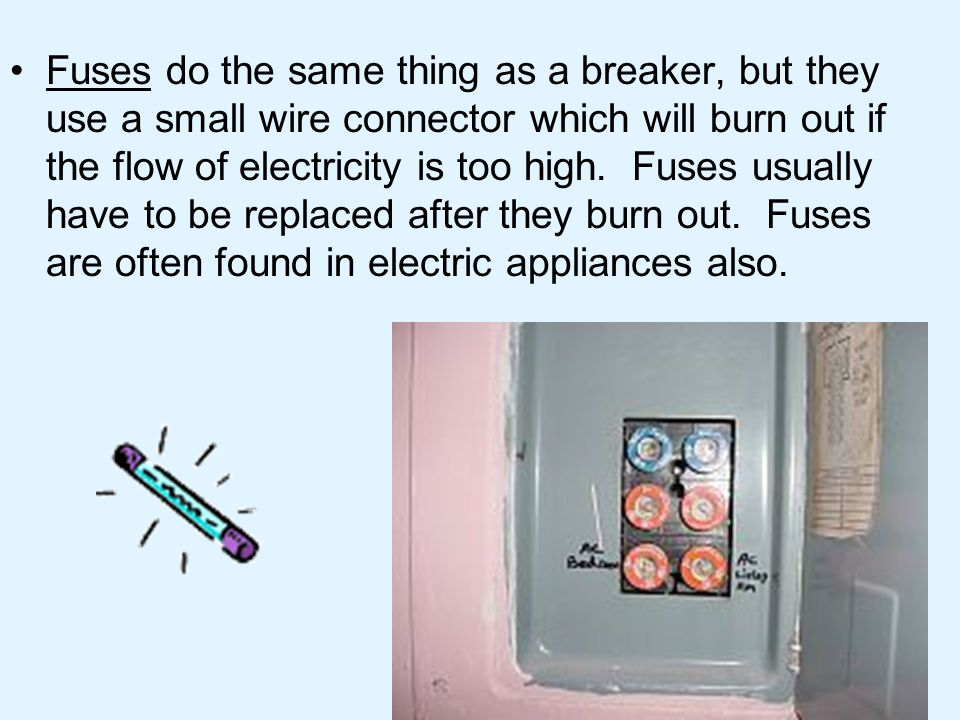 Fuses do the same thing as a breaker, but they use a small wire connector which will burn out if the flow of electricity is too high.
