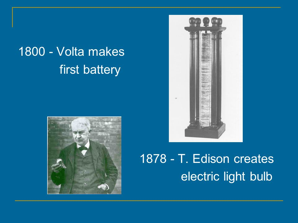 1800 - Volta makes first battery 1878 - T. Edison creates electric light bulb
