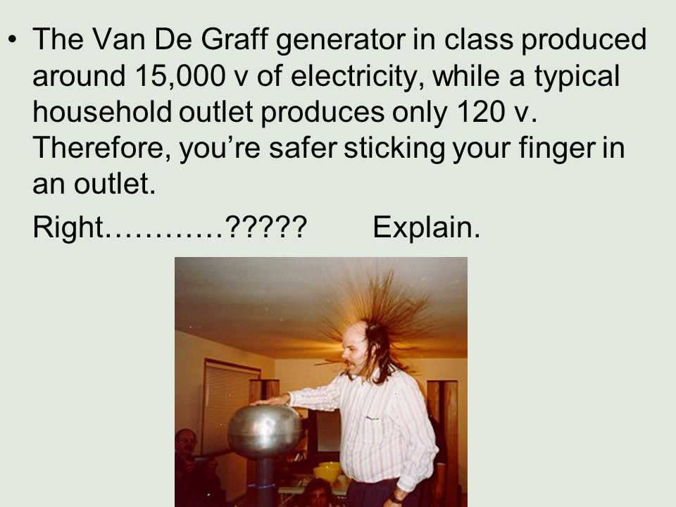The Van De Graff generator in class produced around 15,000 v of electricity, while a typical household outlet produces only 120 v. Therefore, you're safer sticking your finger in an outlet.