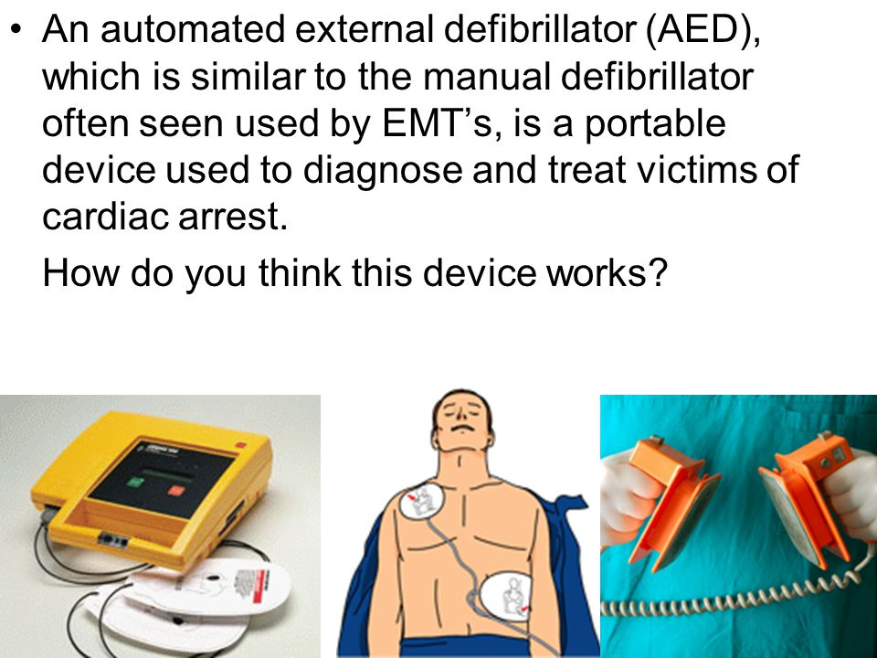 An automated external defibrillator (AED), which is similar to the manual defibrillator often seen used by EMT's, is a portable device used to diagnose and treat victims of cardiac arrest.
