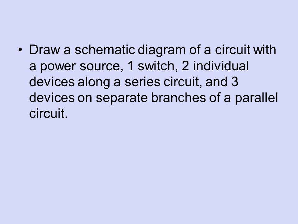 Draw a schematic diagram of a circuit with a power source, 1 switch, 2 individual devices along a series circuit, and 3 devices on separate branches of a parallel circuit.