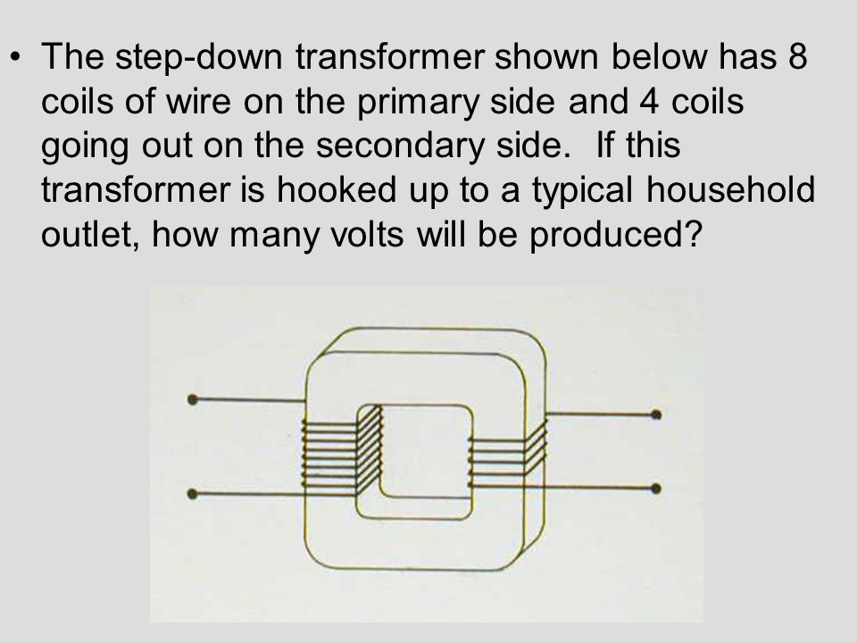 The step-down transformer shown below has 8 coils of wire on the primary side and 4 coils going out on the secondary side.