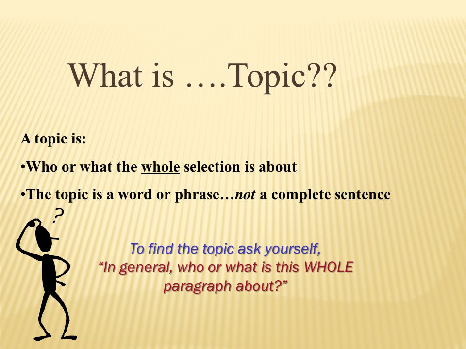 What is ….Topic A topic is: Who or what the whole selection is about