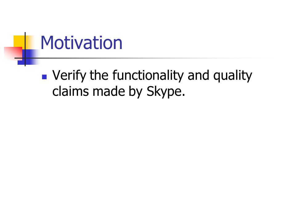 Motivation Verify the functionality and quality claims made by Skype.