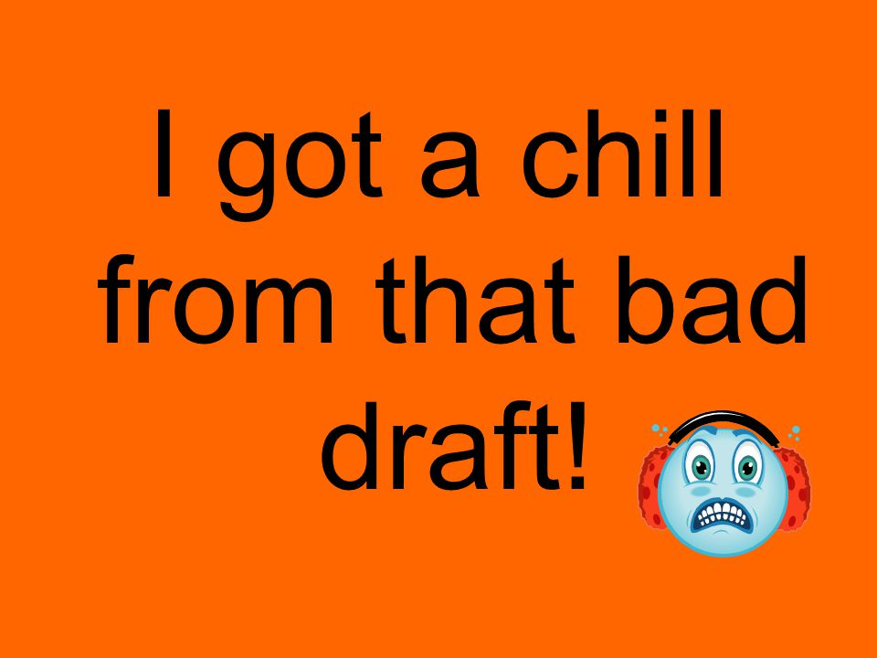 I got a chill from that bad draft!