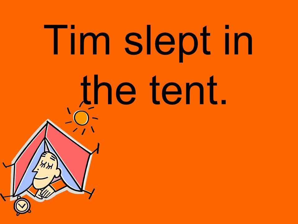 Tim slept in the tent.