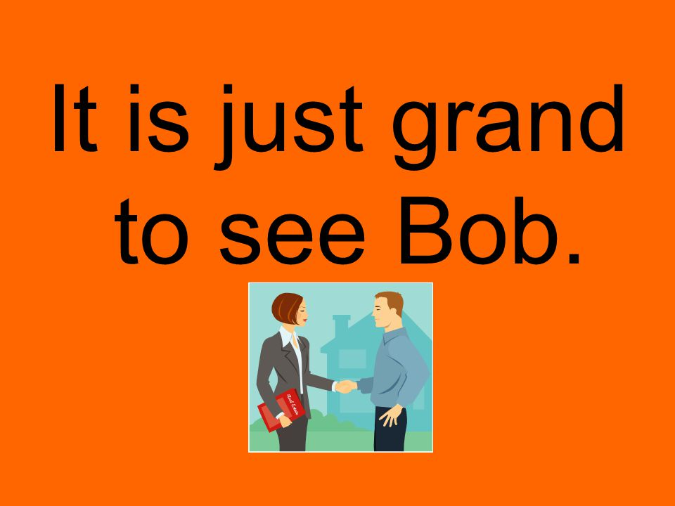 It is just grand to see Bob.